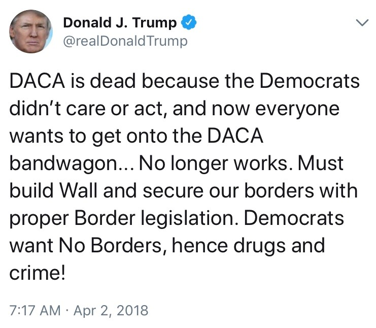 "Trump announced that ""DACA is dead"" the day after Easter, blaming Democrats for blocking funding for his border wall. He agreed to work with Congress to make a new DACA plan if he received his funding, but rejected the six bipartisan proposals he was presented with."